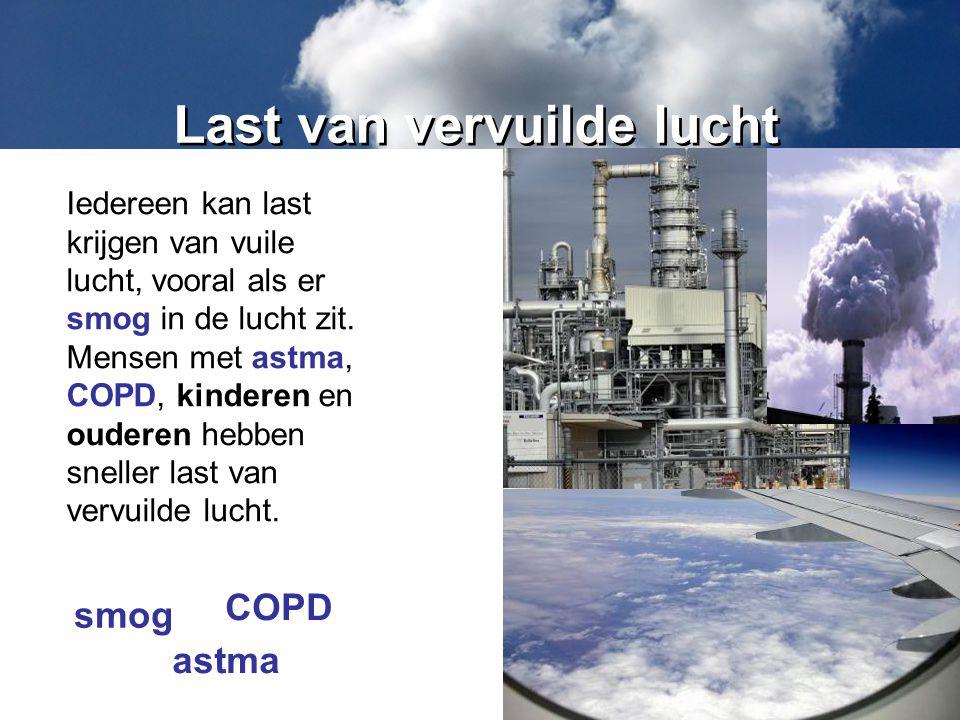 Last van vervuilde lucht Iedereen kan last krijgen van vuile lucht, vooral als er smog in de lucht zit. Mensen met astma, COPD, kinderen en ouderen he