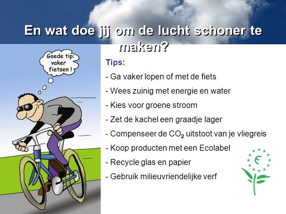 En wat doe jij om de lucht schoner te maken? Tips: - Ga vaker lopen of met de fiets - Wees zuinig met energie en water - Kies voor groene stroom - Zet