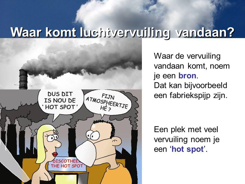 Waar de vervuiling vandaan komt, noem je een bron. Dat kan bijvoorbeeld een fabriekspijp zijn. Waar komt luchtvervuiling vandaan? Een plek met veel ve
