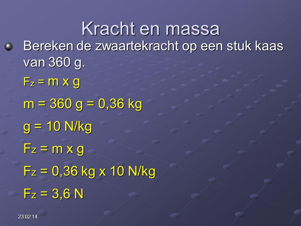 23:03:55 Kracht en massa Bereken de zwaartekracht op een stuk kaas van 360 g. F z = m x g m = 360 g = 0,36 kg g = 10 N/kg F z = m x g F z = 0,36 kg x