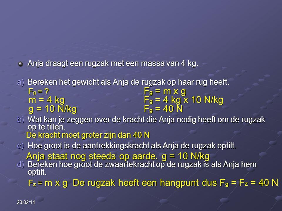 23:03:55 Anja draagt een rugzak met een massa van 4 kg. a)Bereken het gewicht als Anja de rugzak op haar rug heeft. b)Wat kan je zeggen over de kracht