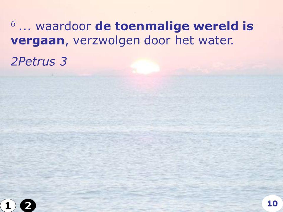 6... waardoor de toenmalige wereld is vergaan, verzwolgen door het water. 2Petrus 3 12 10