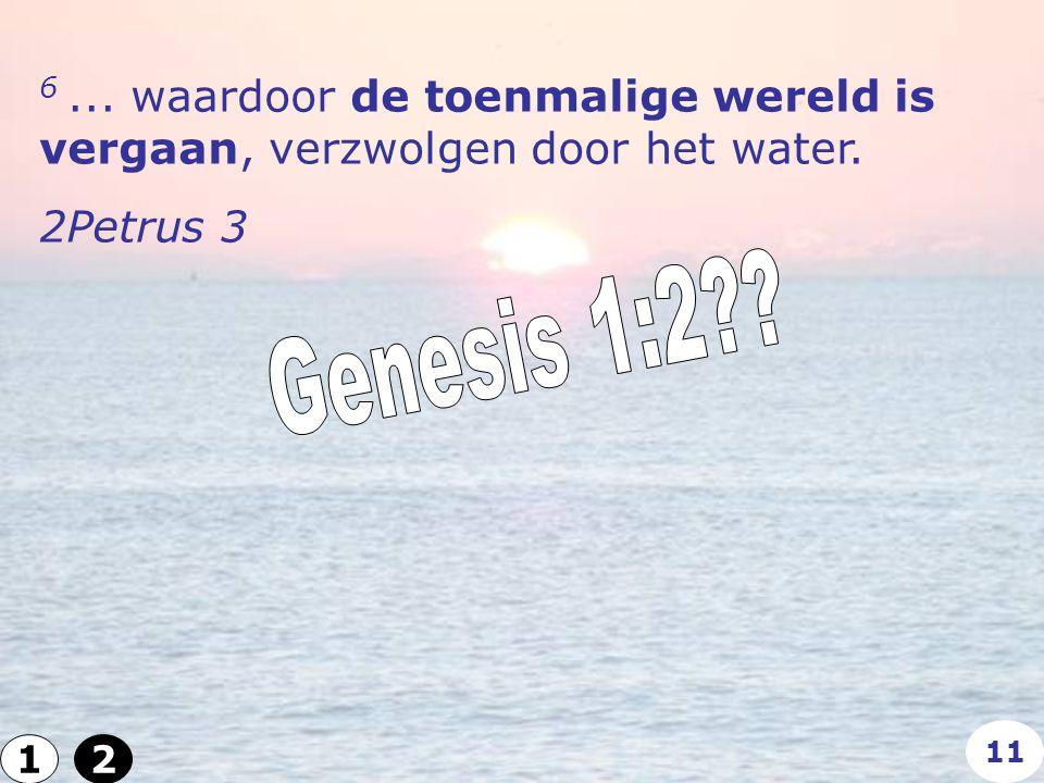 6... waardoor de toenmalige wereld is vergaan, verzwolgen door het water. 2Petrus 3 12 11