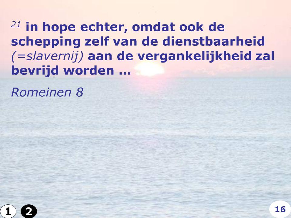 21 in hope echter, omdat ook de schepping zelf van de dienstbaarheid (=slavernij) aan de vergankelijkheid zal bevrijd worden...