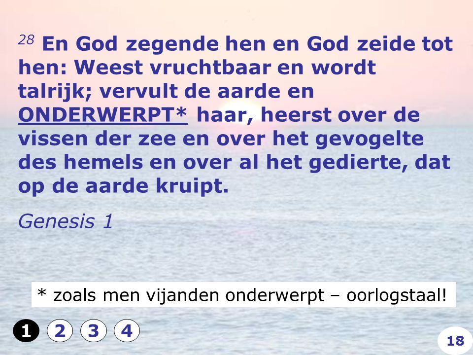 28 En God zegende hen en God zeide tot hen: Weest vruchtbaar en wordt talrijk; vervult de aarde en ONDERWERPT* haar, heerst over de vissen der zee en over het gevogelte des hemels en over al het gedierte, dat op de aarde kruipt.
