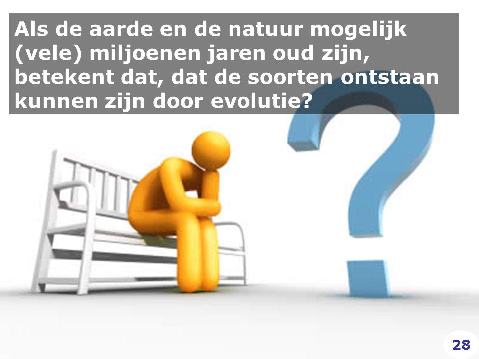Als de aarde en de natuur mogelijk (vele) miljoenen jaren oud zijn, betekent dat, dat de soorten ontstaan kunnen zijn door evolutie.