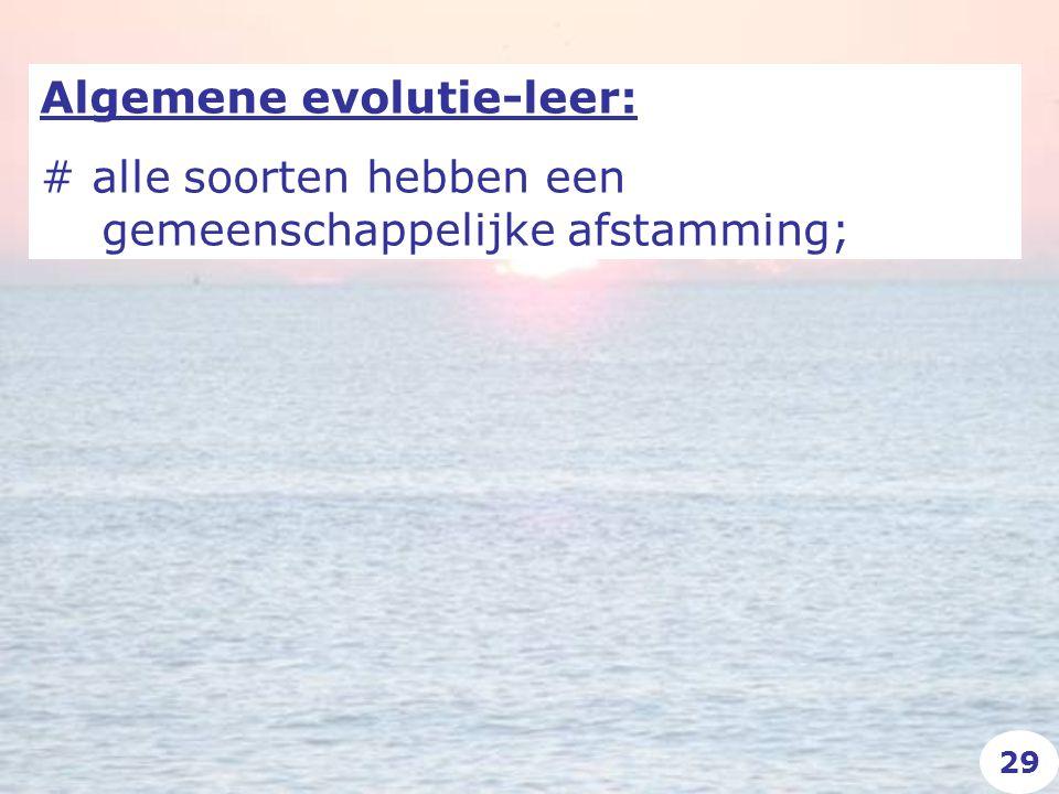 Algemene evolutie-leer: # alle soorten hebben een gemeenschappelijke afstamming; 29