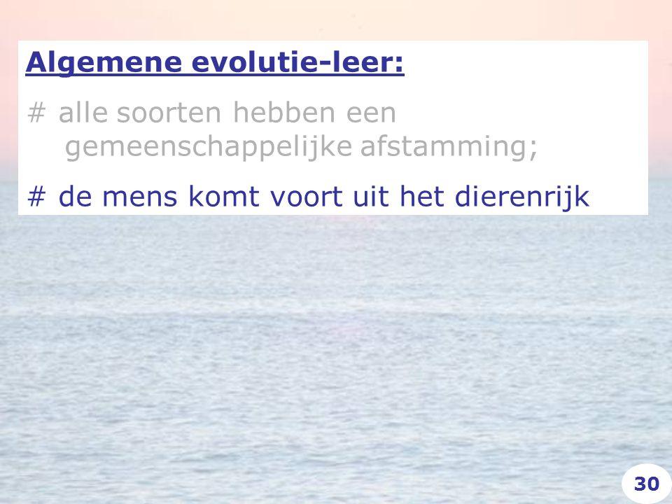 Algemene evolutie-leer: # alle soorten hebben een gemeenschappelijke afstamming; # de mens komt voort uit het dierenrijk 30