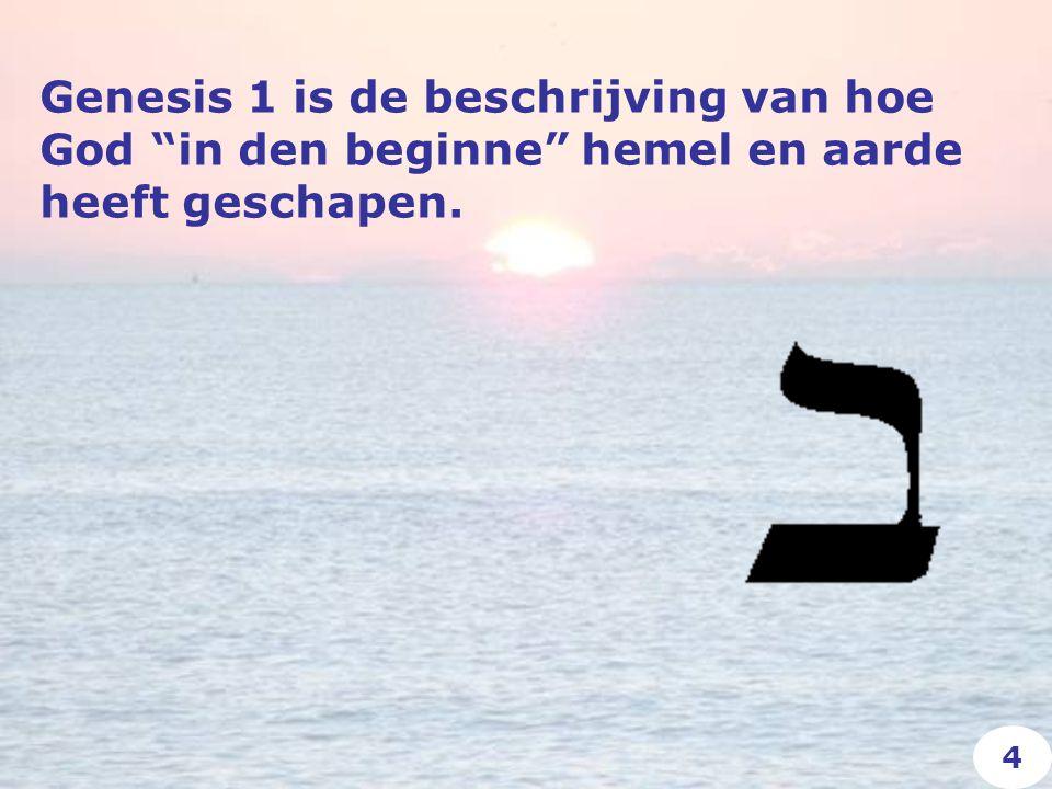 Genesis 1 is de beschrijving van hoe God in den beginne hemel en aarde heeft geschapen. 4