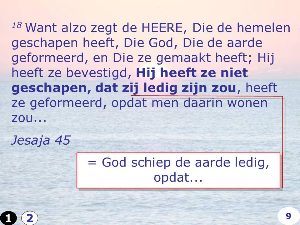 18 Want alzo zegt de HEERE, Die de hemelen geschapen heeft, Die God, Die de aarde geformeerd, en Die ze gemaakt heeft; Hij heeft ze bevestigd, Hij heeft ze niet geschapen, dat zij ledig zijn zou, heeft ze geformeerd, opdat men daarin wonen zou...