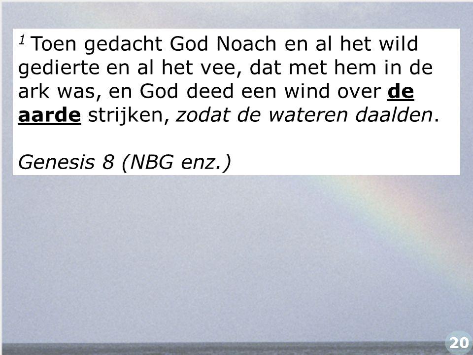 1 Toen gedacht God Noach en al het wild gedierte en al het vee, dat met hem in de ark was, en God deed een wind over de aarde strijken, zodat de water
