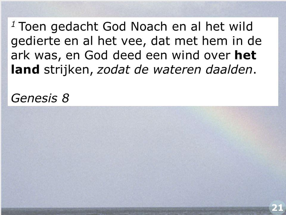 1 Toen gedacht God Noach en al het wild gedierte en al het vee, dat met hem in de ark was, en God deed een wind over het land strijken, zodat de water