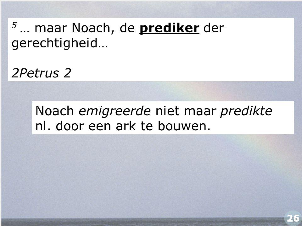 5 … maar Noach, de prediker der gerechtigheid… 2Petrus 2 Noach emigreerde niet maar predikte nl. door een ark te bouwen. 26