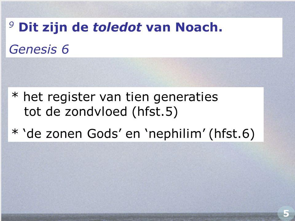 9 Dit zijn de toledot van Noach. Genesis 6 * het register van tien generaties tot de zondvloed (hfst.5) * 'de zonen Gods' en 'nephilim' (hfst.6) 5
