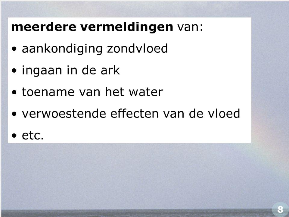 meerdere vermeldingen van: aankondiging zondvloed ingaan in de ark toename van het water verwoestende effecten van de vloed etc. 8