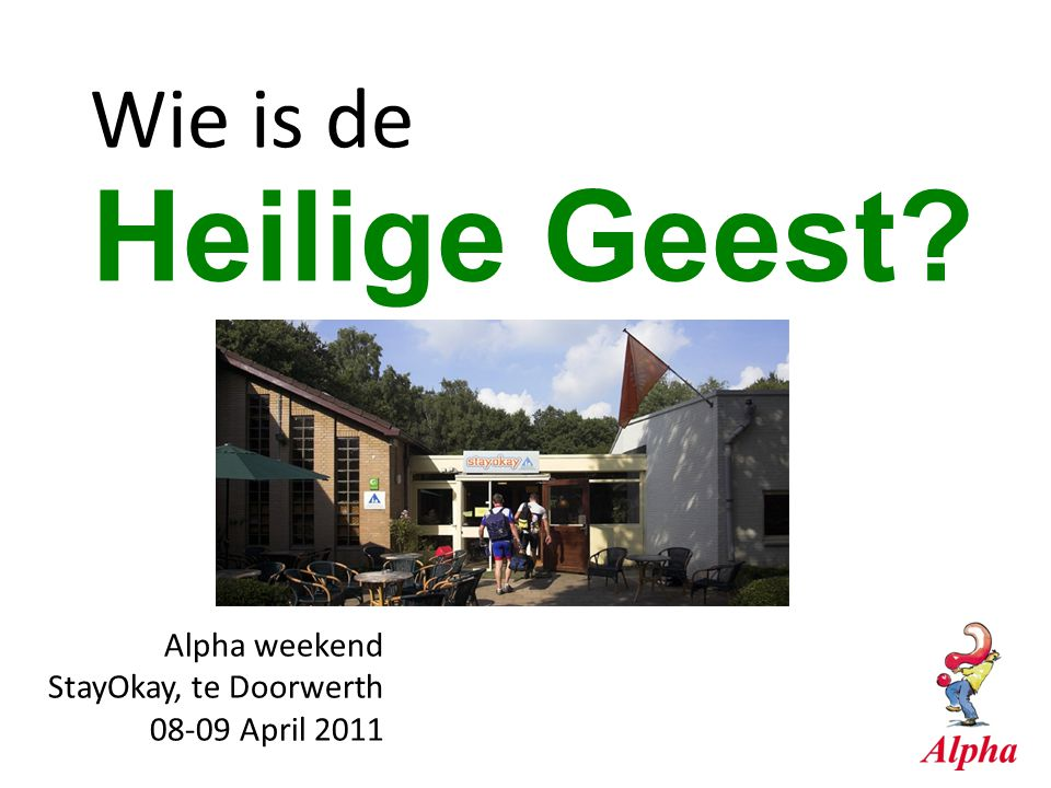 Alpha weekend StayOkay, te Doorwerth 08-09 April 2011 Heilige Geest? Wie is de