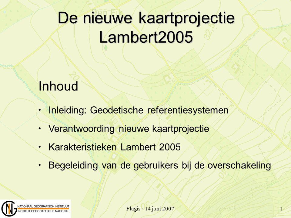 Flagis - 14 juni 20071 De nieuwe kaartprojectie Lambert2005 Inleiding: Geodetische referentiesystemen Verantwoording nieuwe kaartprojectie Karakterist