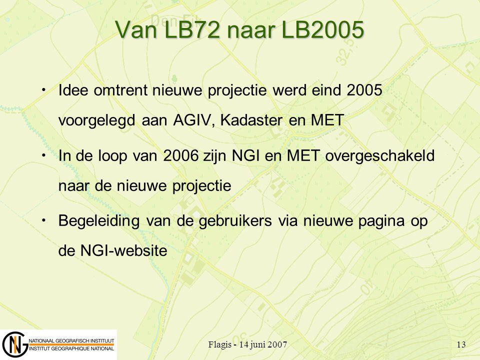 Flagis - 14 juni 200713 Van LB72 naar LB2005 Idee omtrent nieuwe projectie werd eind 2005 voorgelegd aan AGIV, Kadaster en MET In de loop van 2006 zij