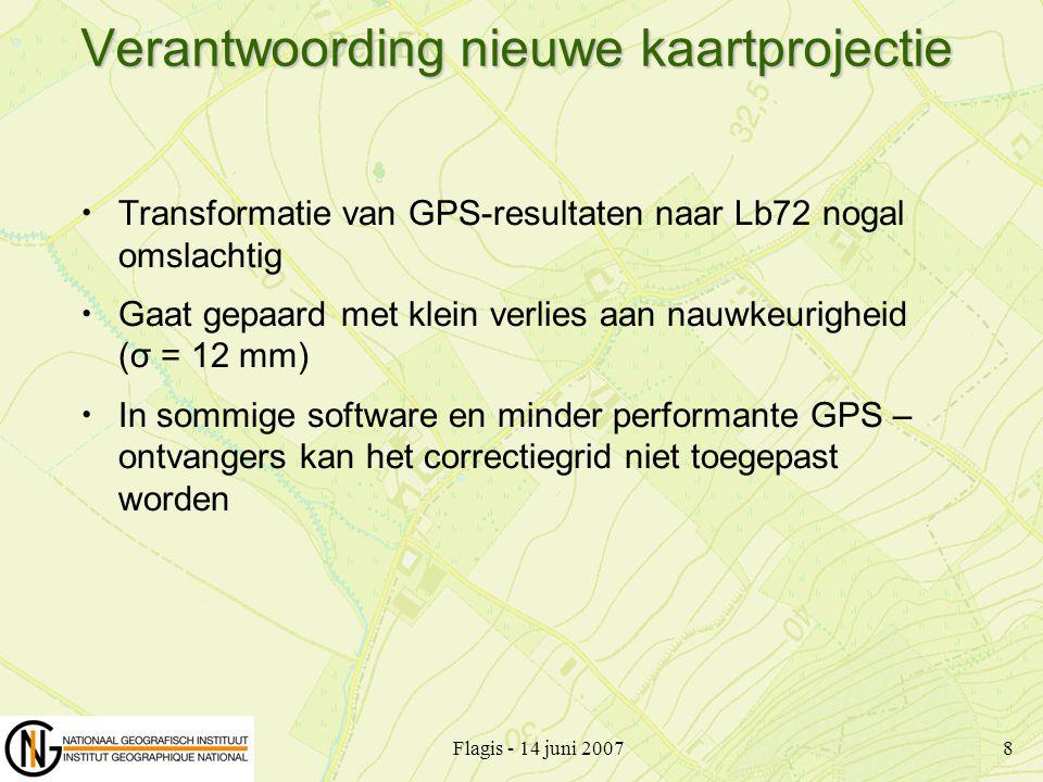 Flagis - 14 juni 20078 Verantwoording nieuwe kaartprojectie Transformatie van GPS-resultaten naar Lb72 nogal omslachtig Gaat gepaard met klein verlies