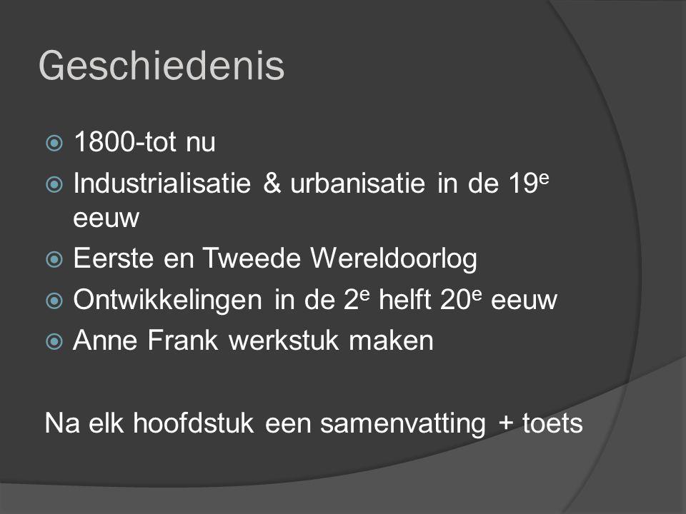 Geschiedenis  1800-tot nu  Industrialisatie & urbanisatie in de 19 e eeuw  Eerste en Tweede Wereldoorlog  Ontwikkelingen in de 2 e helft 20 e eeuw  Anne Frank werkstuk maken Na elk hoofdstuk een samenvatting + toets
