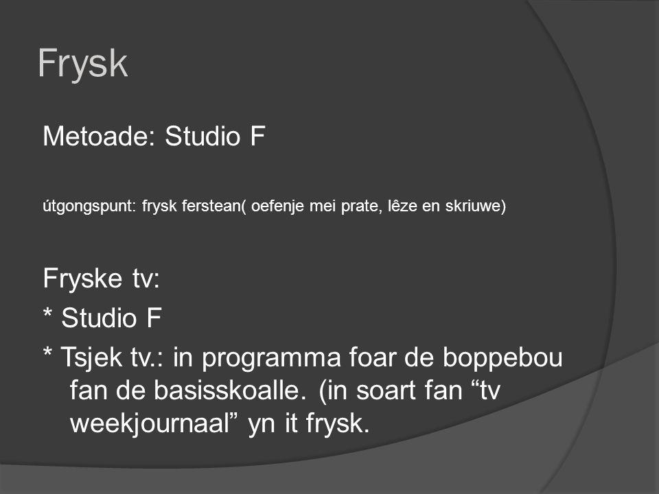 Frysk Metoade: Studio F útgongspunt: frysk ferstean( oefenje mei prate, lêze en skriuwe) Fryske tv: * Studio F * Tsjek tv.: in programma foar de boppebou fan de basisskoalle.