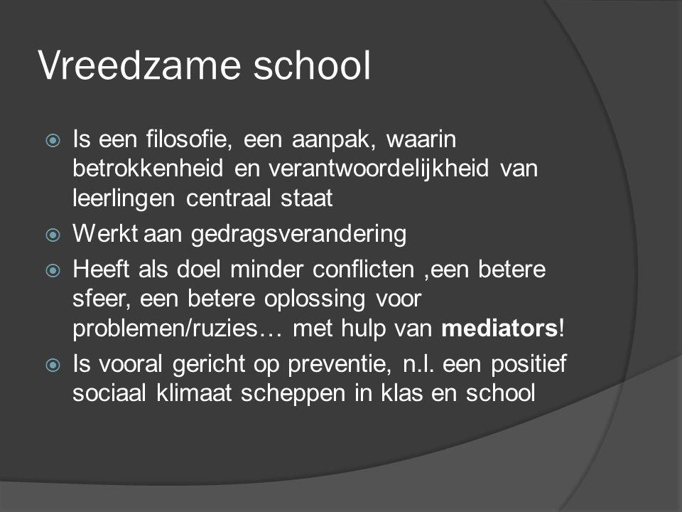 Vreedzame school  Is een filosofie, een aanpak, waarin betrokkenheid en verantwoordelijkheid van leerlingen centraal staat  Werkt aan gedragsverandering  Heeft als doel minder conflicten,een betere sfeer, een betere oplossing voor problemen/ruzies… met hulp van mediators.