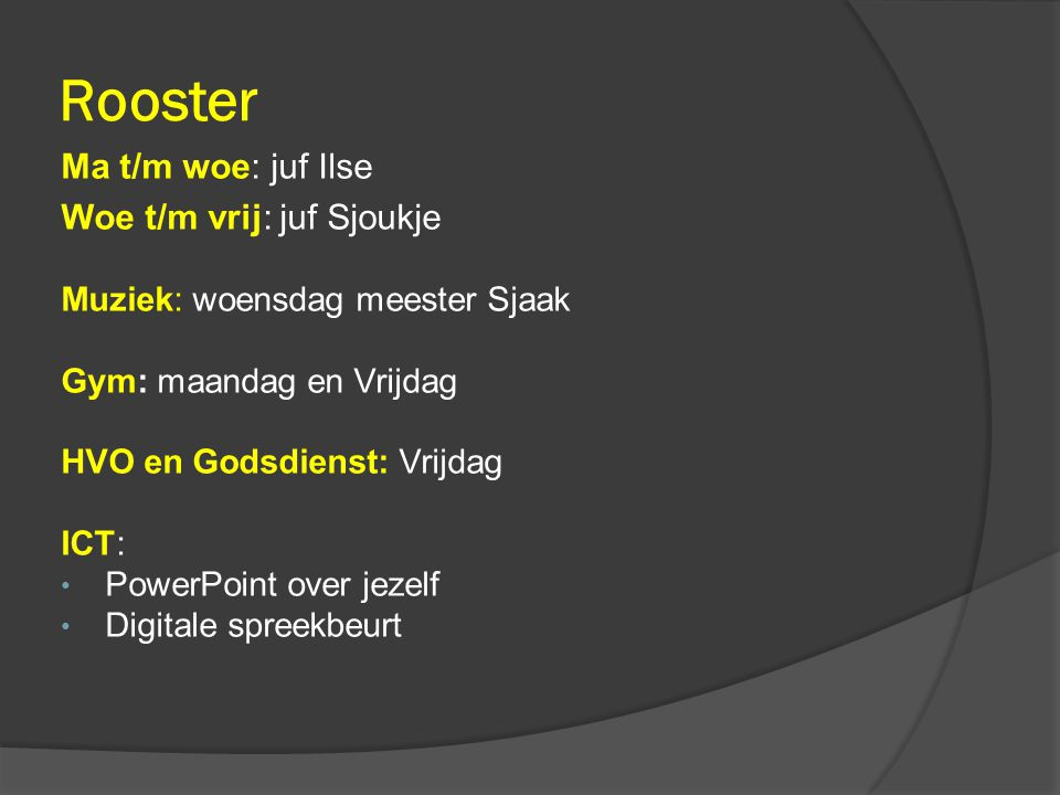 Rooster Ma t/m woe: juf Ilse Woe t/m vrij: juf Sjoukje Muziek: woensdag meester Sjaak Gym: maandag en Vrijdag HVO en Godsdienst: Vrijdag ICT: PowerPoint over jezelf Digitale spreekbeurt