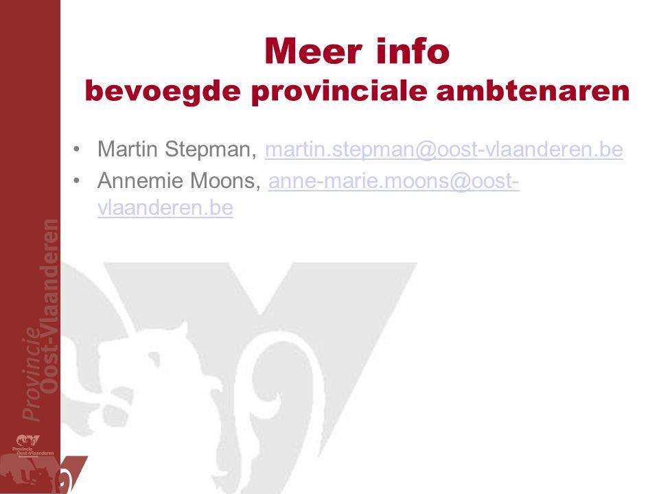 Meer info bevoegde provinciale ambtenaren Martin Stepman, martin.stepman@oost-vlaanderen.bemartin.stepman@oost-vlaanderen.be Annemie Moons, anne-marie.moons@oost- vlaanderen.beanne-marie.moons@oost- vlaanderen.be