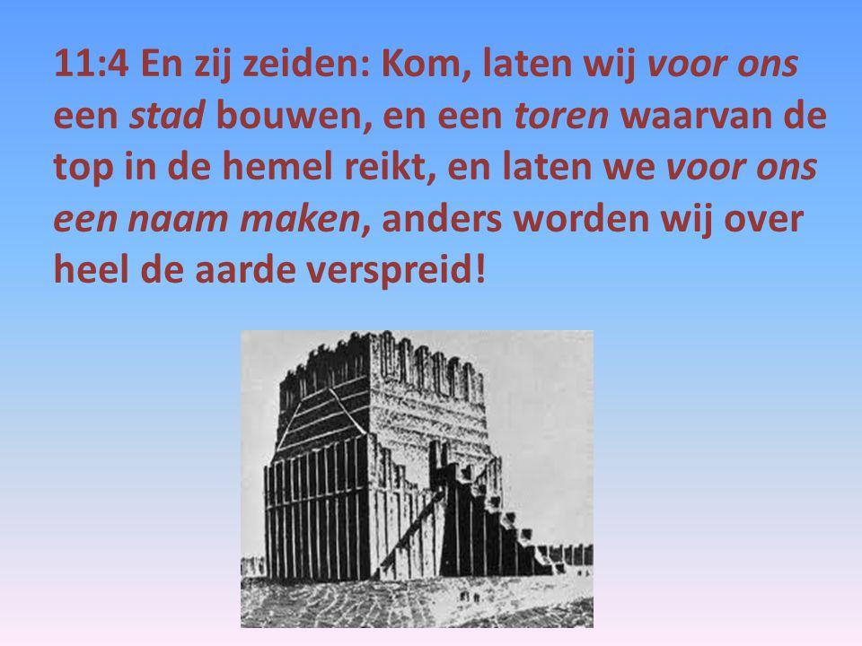 11:4 En zij zeiden: Kom, laten wij voor ons een stad bouwen, en een toren waarvan de top in de hemel reikt, en laten we voor ons een naam maken, ander