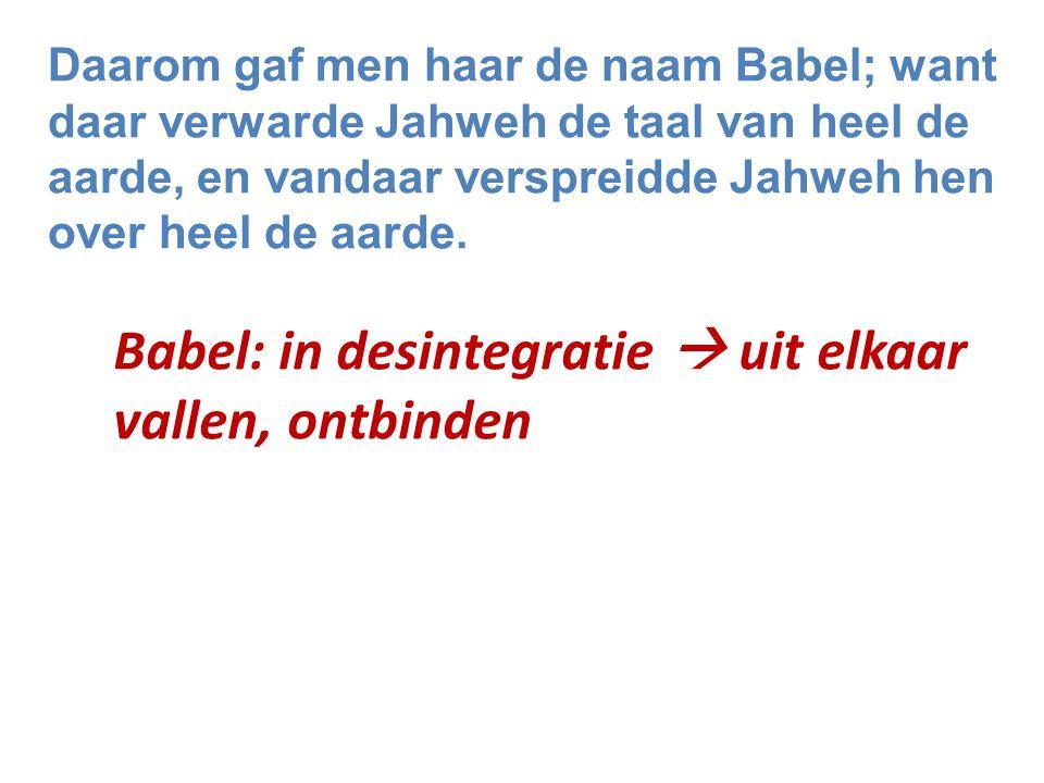 Daarom gaf men haar de naam Babel; want daar verwarde Jahweh de taal van heel de aarde, en vandaar verspreidde Jahweh hen over heel de aarde. Babel: i