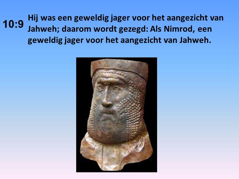 10:9 Hij was een geweldig jager voor het aangezicht van Jahweh; daarom wordt gezegd: Als Nimrod, een geweldig jager voor het aangezicht van Jahweh.