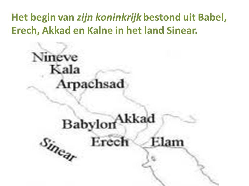 Het begin van zijn koninkrijk bestond uit Babel, Erech, Akkad en Kalne in het land Sinear.