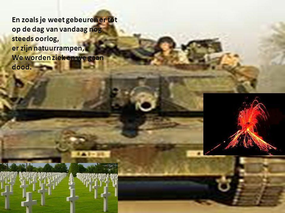 En zoals je weet gebeuren er tot op de dag van vandaag nog steeds oorlog, er zijn natuurrampen, We worden ziek en we gaan dood.