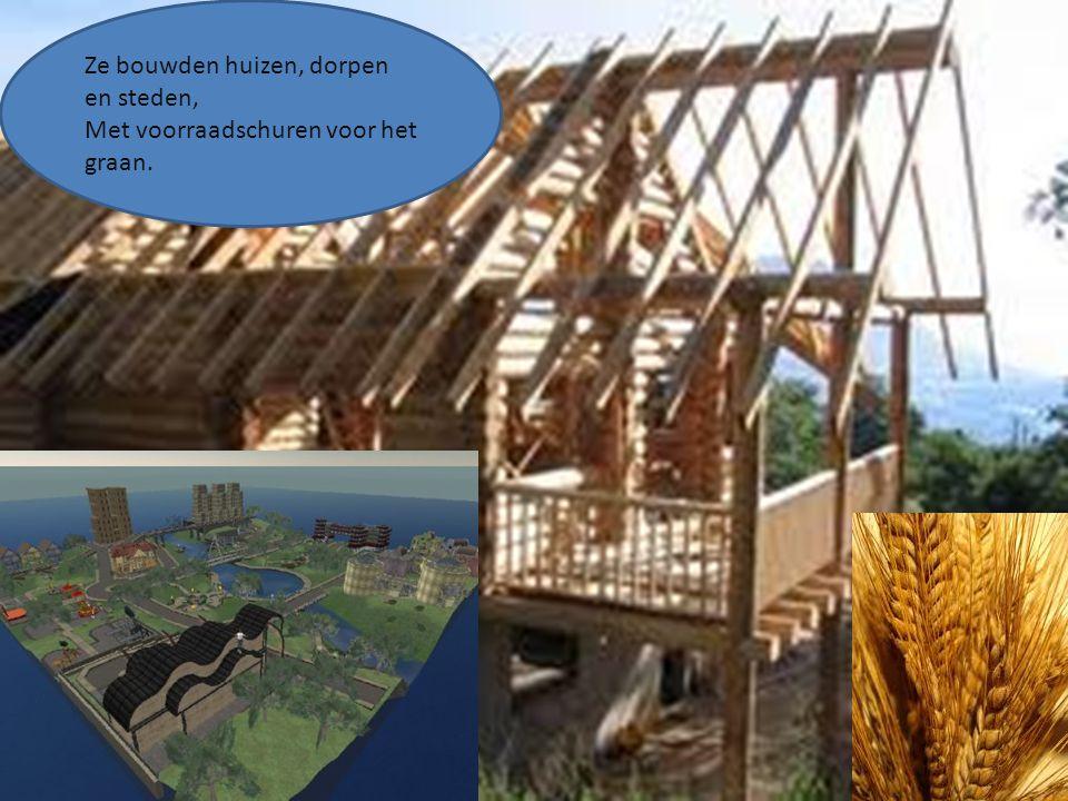 Ze bouwden huizen, dorpen en steden, Met voorraadschuren voor het graan.