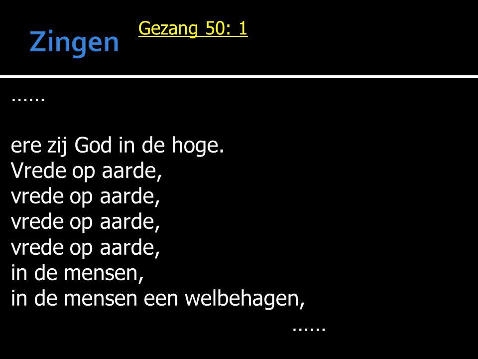 Gezang 50: 1 …… ere zij God in de hoge. Vrede op aarde, vrede op aarde, in de mensen, in de mensen een welbehagen, ……