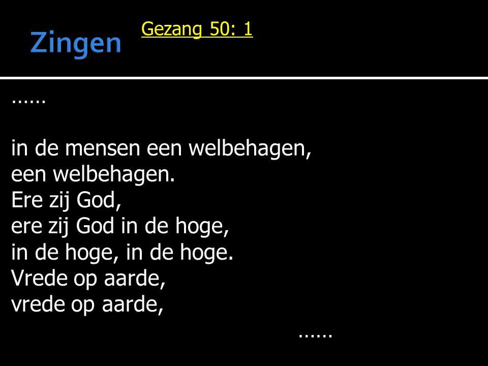 Gezang 50: 1 …… in de mensen een welbehagen, een welbehagen. Ere zij God, ere zij God in de hoge, in de hoge, in de hoge. Vrede op aarde, vrede op aar