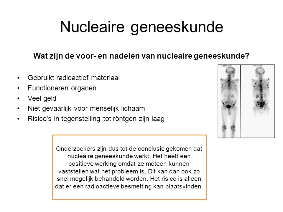 Nucleaire geneeskunde Wat zijn de voor- en nadelen van nucleaire geneeskunde? Gebruikt radioactief materiaal Functioneren organen Veel geld Niet gevaa