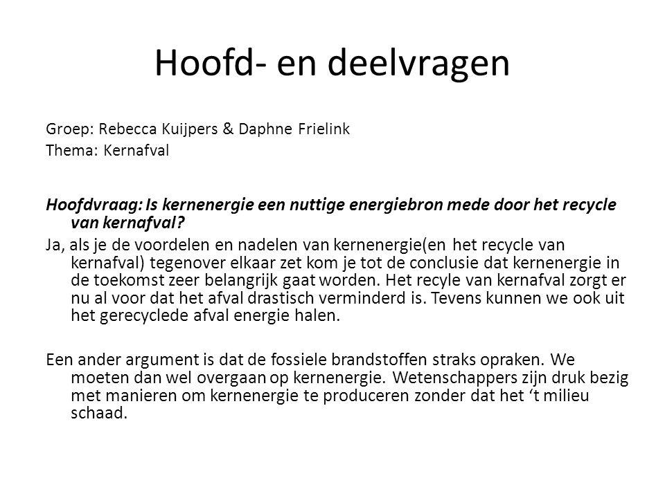 Hoofd- en deelvragen Groep: Rebecca Kuijpers & Daphne Frielink Thema: Kernafval Hoofdvraag: Is kernenergie een nuttige energiebron mede door het recyc
