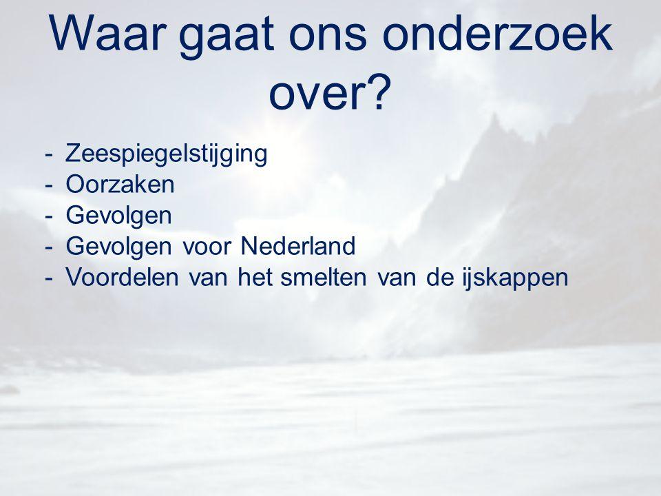 Waar gaat ons onderzoek over? -Zeespiegelstijging -Oorzaken -Gevolgen -Gevolgen voor Nederland -Voordelen van het smelten van de ijskappen