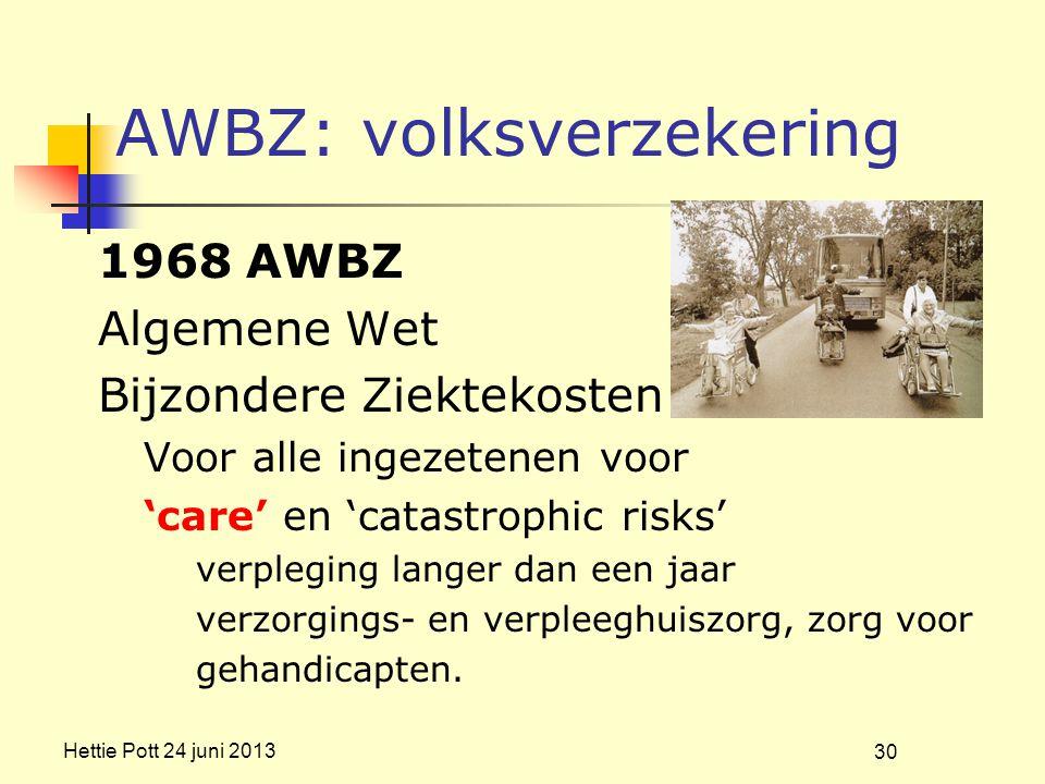 Hettie Pott 24 juni 2013 AWBZ: volksverzekering 1968 AWBZ Algemene Wet Bijzondere Ziektekosten Voor alle ingezetenen voor 'care' en 'catastrophic risks' verpleging langer dan een jaar verzorgings- en verpleeghuiszorg, zorg voor gehandicapten.