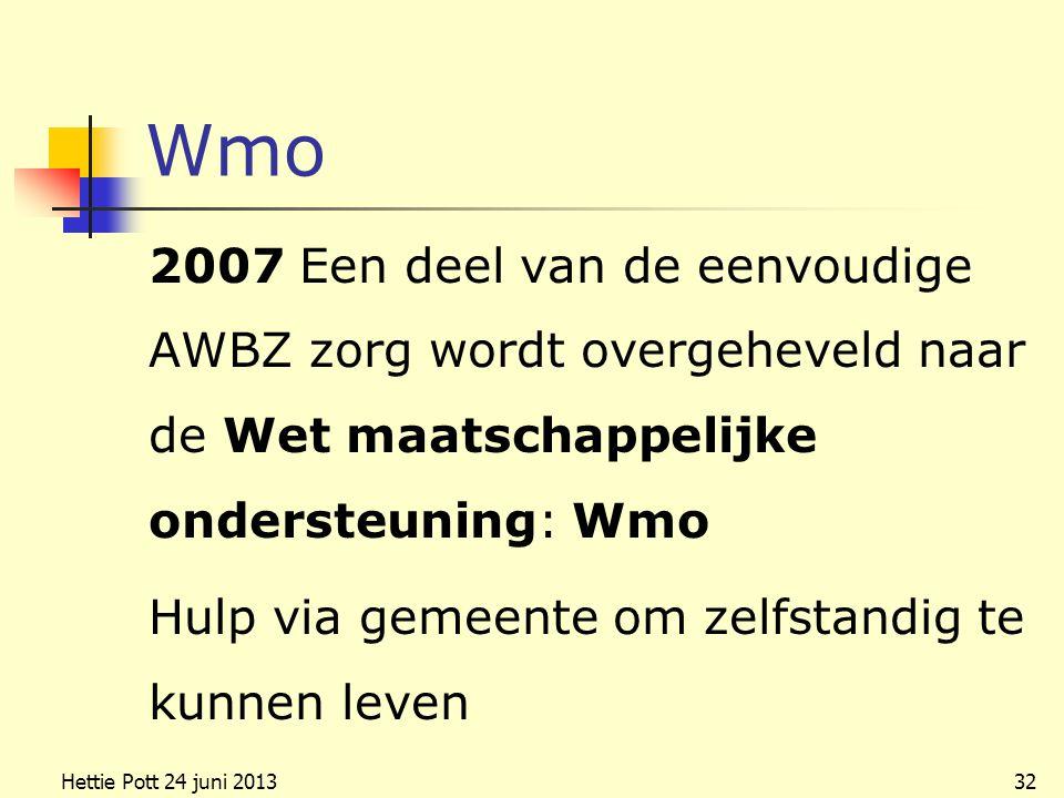 Wmo 2007 Een deel van de eenvoudige AWBZ zorg wordt overgeheveld naar de Wet maatschappelijke ondersteuning: Wmo Hulp via gemeente om zelfstandig te kunnen leven Hettie Pott 24 juni 201332