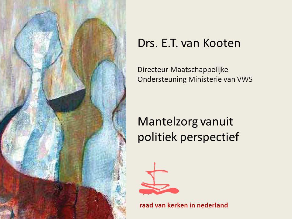 Drs. E.T. van Kooten Directeur Maatschappelijke Ondersteuning Ministerie van VWS Mantelzorg vanuit politiek perspectief raad van kerken in nederland