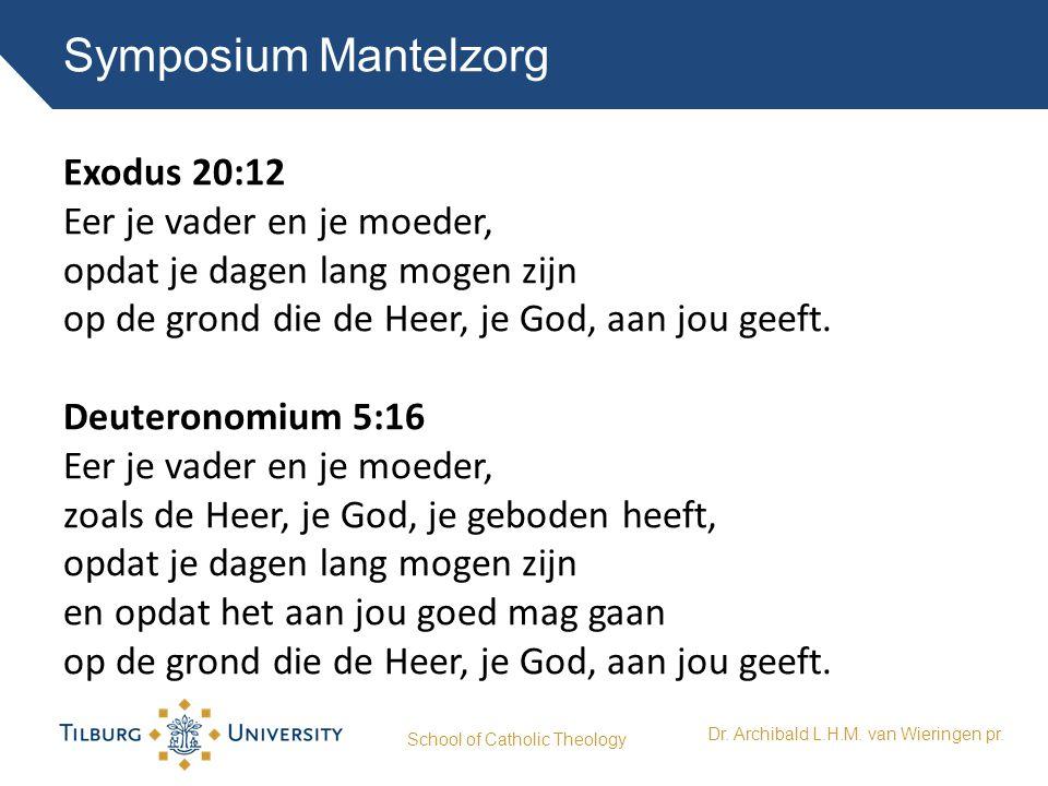 Symposium Mantelzorg School of Catholic Theology Dr. Archibald L.H.M. van Wieringen pr. Exodus 20:12 Eer je vader en je moeder, opdat je dagen lang mo