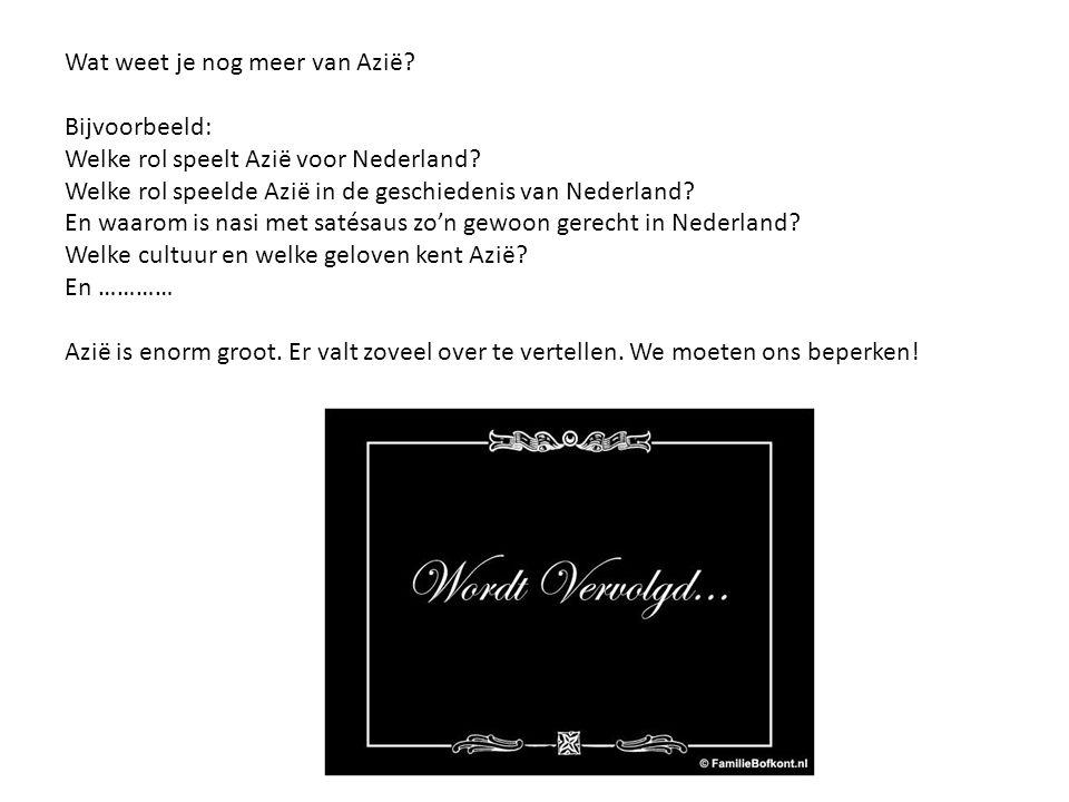 Wat weet je nog meer van Azië? Bijvoorbeeld: Welke rol speelt Azië voor Nederland? Welke rol speelde Azië in de geschiedenis van Nederland? En waarom