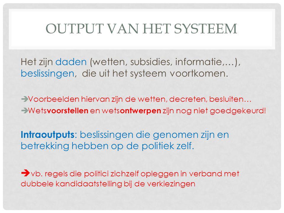 OUTPUT VAN HET SYSTEEM Het zijn daden (wetten, subsidies, informatie,…), beslissingen, die uit het systeem voortkomen.
