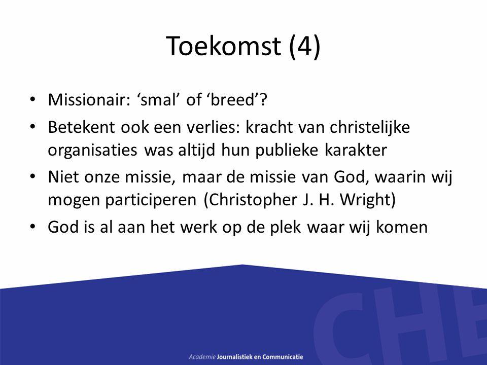 Toekomst (4) Missionair: 'smal' of 'breed'? Betekent ook een verlies: kracht van christelijke organisaties was altijd hun publieke karakter Niet onze