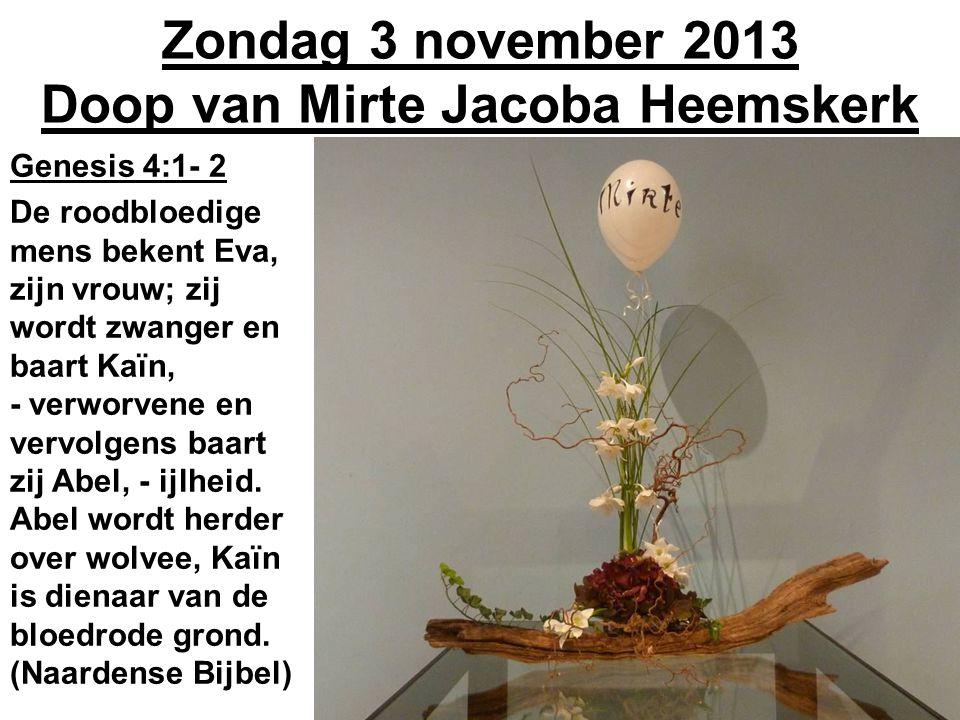 Zondag 3 november 2013 Doop van Mirte Jacoba Heemskerk Genesis 4:1- 2 De roodbloedige mens bekent Eva, zijn vrouw; zij wordt zwanger en baart Kaïn, - verworvene en vervolgens baart zij Abel, - ijlheid.