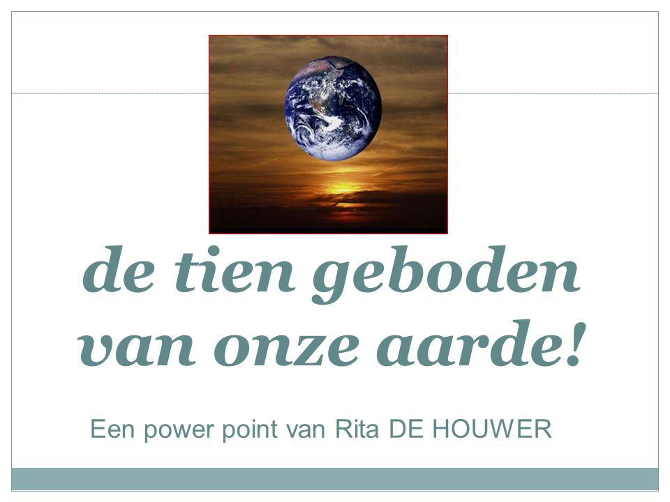 de tien geboden van onze aarde! Een power point van Rita DE HOUWER