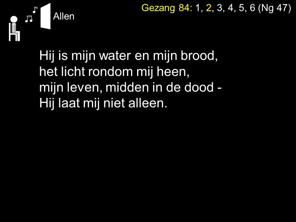 Hij is mijn water en mijn brood, het licht rondom mij heen, mijn leven, midden in de dood - Hij laat mij niet alleen. Gezang 84: 1, 2, 3, 4, 5, 6 (Ng