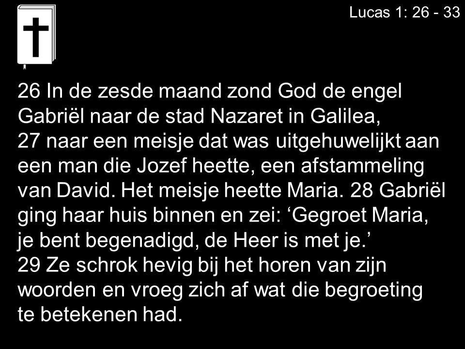 Lucas 1: 26 - 33 26 In de zesde maand zond God de engel Gabriël naar de stad Nazaret in Galilea, 27 naar een meisje dat was uitgehuwelijkt aan een man